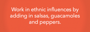 Work in ethnic influences by adding in salsas, guacamoles and peppers.